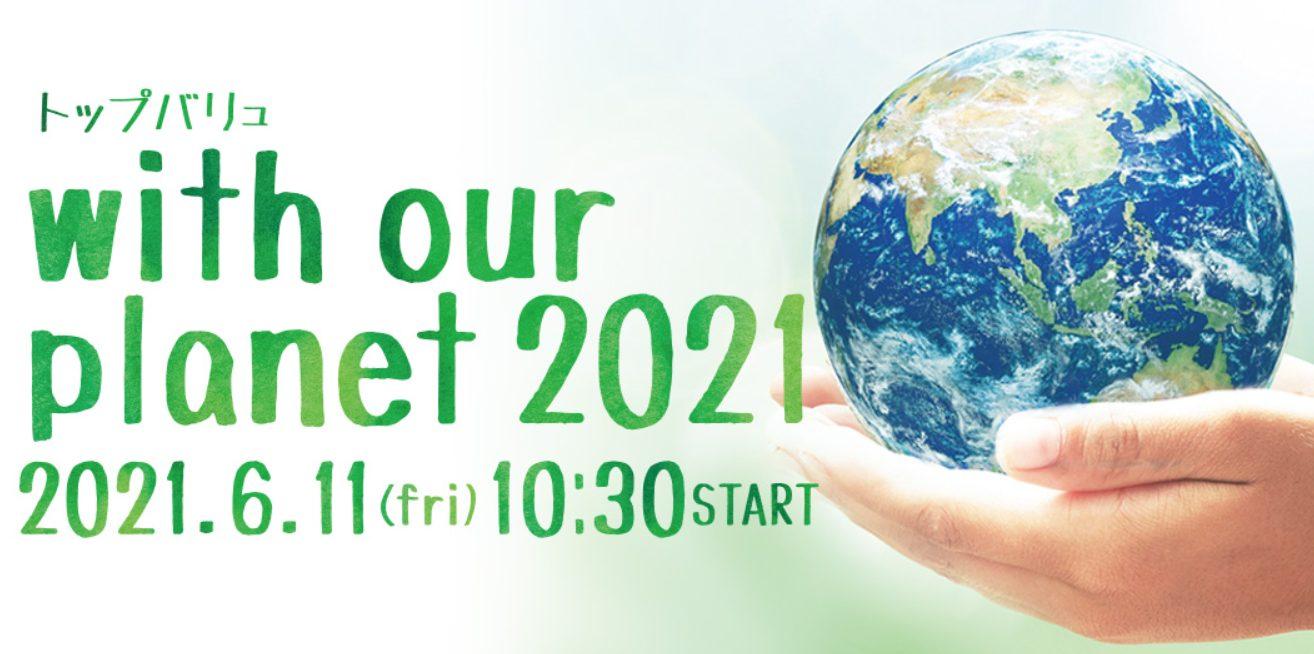 お買物がつくる、持続可能な未来 環境月間オンラインイベント『トップバリュ with our planet 2021』開催 ― 6月11日(金) 10:30~12:00 YOUTUBE LIVE配信―
